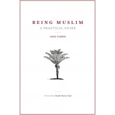 Being Muslim A practical guide - Asad Tarsin